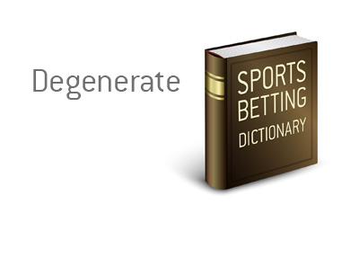 Sports King definition of the gambling term Degenerate.  What is the meaning?