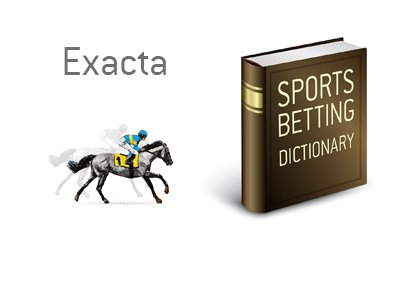 The definition of the term Exacta when it comes to betting on horses.  What is the meaning?  Illustration provided.