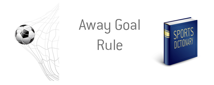 The definition and meaning of the away goal rule in the game of soccer.  Kings sports dictionary.  Example provided.